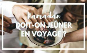 Faut-il jeûner en voyage ? Faut-il faire le ramadan en voyage ?
